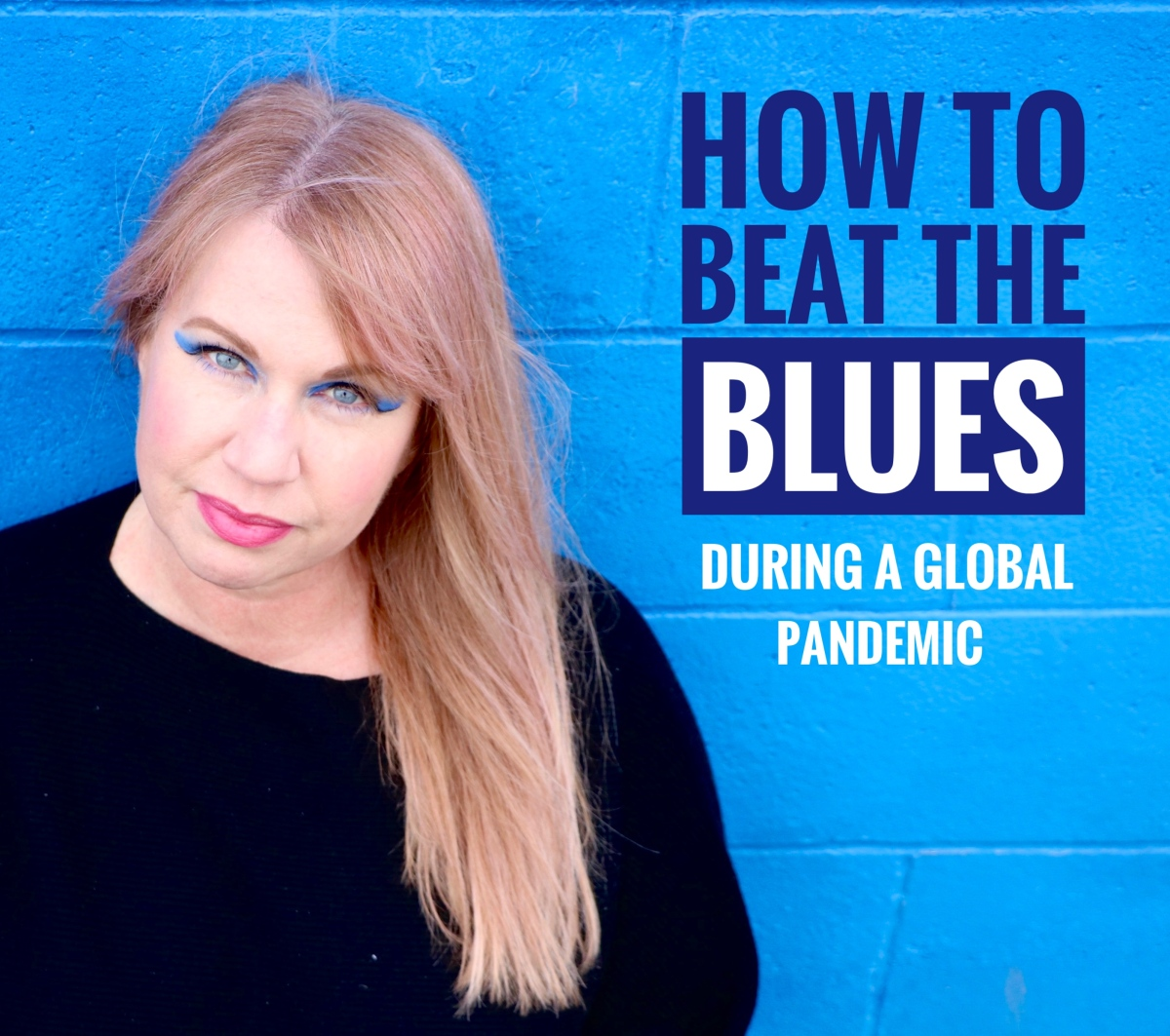 How to Beat the Blues…During a Global Pandemic.